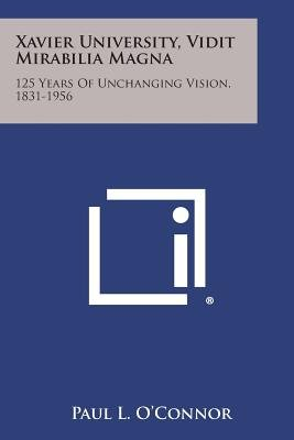 Xavier University, Vidit Mirabilia Magna - 125 Years of Unchanging Vision, 1831-1956 (Paperback): Paul L. O'Connor