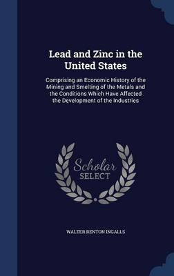 Lead and Zinc in the United States - Comprising an Economic History of the Mining and Smelting of the Metals and the Conditions...