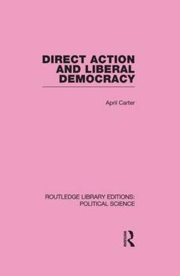 Direct Action and Liberal Democracy (Routledge Library Editions:Political Science Volume 6) (Paperback): April Carter