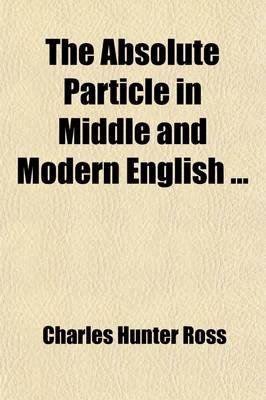 The Absolute Particle in Middle and Modern English (Paperback): Charles Hunter Ross