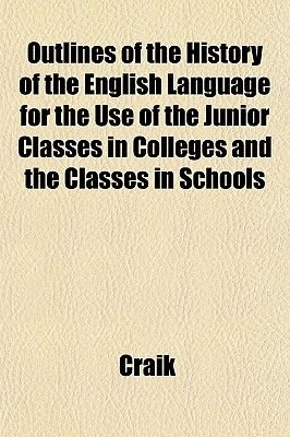 Outlines of the History of the English Language for the Use of the Junior Classes in Colleges and the Classes in Schools...