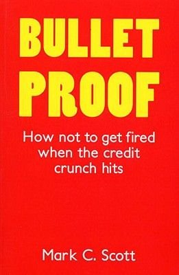 Bulletproof - How Not to Get Fired When the Credit Crunch Hits (Paperback): Mark C. Scott