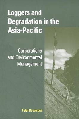 Loggers and Degradation in the Asia-Pacific - Corporations and Environmental Management (Paperback): Peter Dauvergne