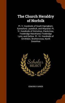 The Church Heraldry of Norfolk - PT. V. Hundreds of South Erpingham, Eynesford, Launditch, and Wayland. PT. VI. Hundreds of...