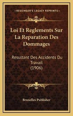 Loi Et Reglements Sur La Reparation Des Dommages - Resultant Des Accidents Du Travail (1906) (French, Hardcover): Bruxelles...