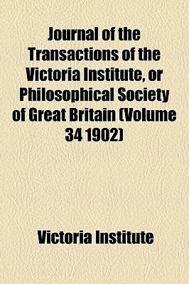 Journal of the Transactions of the Victoria Institute, or Philosophical Society of Great Britain (Volume 34 1902) (Paperback):...