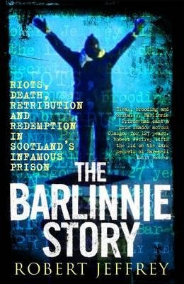 The Barlinnie Story - Riots, Death, Retribution and Redemption in Scotland's Infamous Prison (Paperback): Robert Jeffrey