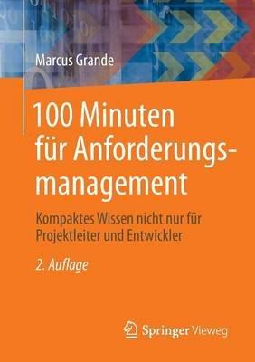 100 Minuten Fur Anforderungsmanagement - Kompaktes Wissen Nicht Nur Fur Projektleiter Und Entwickler (German, Paperback, 2nd):...