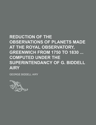 Reduction of the Observations of Planets Made at the Royal Observatory, Greenwich from 1750 to 1830 Computed Under the...