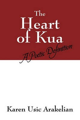 The Heart of Kua - A Poetic Definition (Paperback): Karen Usic Arakelian