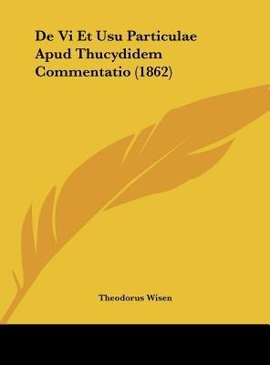 de VI Et Usu Particulae Apud Thucydidem Commentatio (1862) (English, Latin, Hardcover): Theodorus Wisen