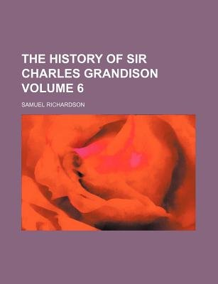 The History of Sir Charles Grandison Volume 6 (Paperback): Samuel Richardson