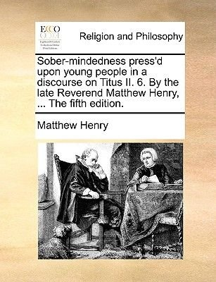 Sober-Mindedness Press'd Upon Young People in a Discourse on Titus II. 6. by the Late Reverend Matthew Henry, ... the...