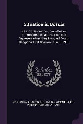 Situation in Bosnia - Hearing Before the Committee on International Relations, House of Representatives, One Hundred Fourth...