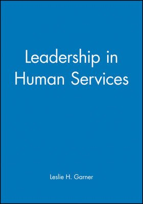 Leadership in Human Services - How to Articulate and Implement a Vision to Achieve Results (Hardcover): Leslie H. Garner