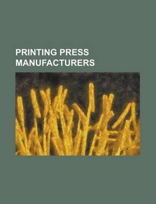 Printing Press Manufacturers - Xerox, George E. Clymer, Manroland AG, Muller Martini, R. Hoe (Paperback): Books Llc