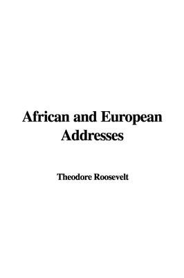African and European Addresses (Hardcover): Theodore Roosevelt