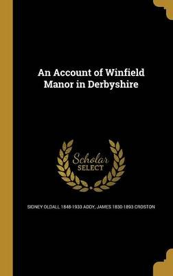 An Account of Winfield Manor in Derbyshire (Hardcover): Sidney Oldall 1848-1933 Addy, James 1830-1893 Croston