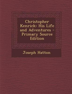 Christopher Kenrick - His Life and Adventures (Paperback, Primary Source): Joseph Hatton