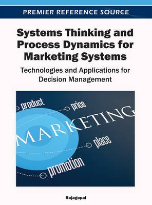 Systems Thinking and Process Dynamics for Marketing Systems: Technologies and Applications for Decision Management (Electronic...