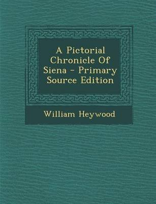 A Pictorial Chronicle of Siena - Primary Source Edition (Paperback): William Heywood