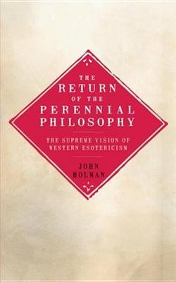 The Return of the Perennial Philosophy - The Supreme Vision of Western Esotericism (Electronic book text): John Holman