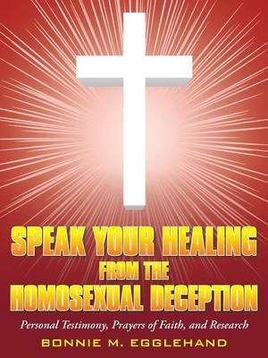 Speak Your Healing from the Homosexual Deception - Personal Testimony, Prayers of Faith, and Research (Paperback): Bonnie M....