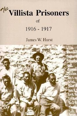 The Villista Prisoners of 1916-17 (Paperback, 1st): James Willard Hurst