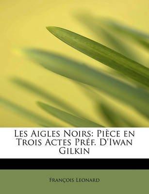 Les Aigles Noirs - Pi Ce En Trois Actes PR F. D'Iwan Gilkin (English, French, Paperback): Fran Ois Leonard