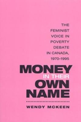 Money in Their Own Name - The Feminist Voice in Poverty Debate in Canada, 1970-1995 (Paperback, New): Wendy McKeen