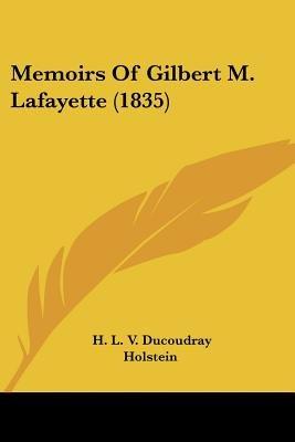 Memoirs Of Gilbert M. Lafayette (1835) (Paperback): H. L. V. Ducoudray Holstein