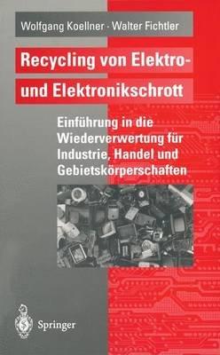 Recycling Von Elektro- Und Elektronikschrott - Einfuhrung in Die Wiederverwertung Fur Industrie, Handel Und...