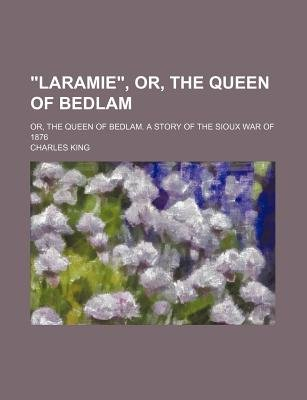 """""""Laramie,"""" Or, the Queen of Bedlam; Or, the Queen of Bedlam. a Story of the Sioux War of 1876 (Paperback): Charles King"""