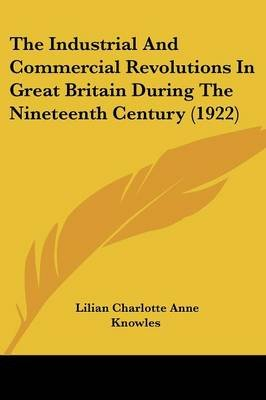 The Industrial and Commercial Revolutions in Great Britain During the Nineteenth Century (1922) (Paperback): Lilian Charlotte...