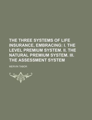 The Three Systems of Life Insurance, Embracing; I. the Level Premium System. II. the Natural Premium System. III. the...