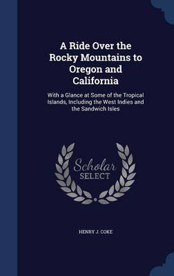 A Ride Over the Rocky Mountains to Oregon and California - With a Glance at Some of the Tropical Islands, Including the West...