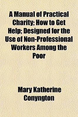 A Manual of Practical Charity; How to Get Help Designed for the Use of Non-Professional Workers Among the Poor (Paperback):...