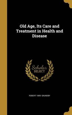 Old Age, Its Care and Treatment in Health and Disease (Hardcover): Robert 1849- Saundby
