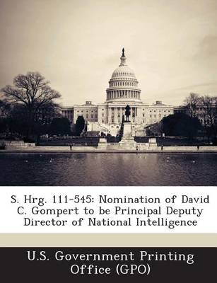 S. Hrg. 111-545 - Nomination of David C. Gompert to Be Principal Deputy Director of National Intelligence (Paperback): U. S....