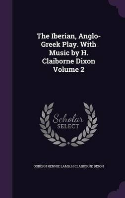 The Iberian, Anglo-Greek Play. with Music by H. Claiborne Dixon Volume 2 (Hardcover): Osborn Rennie Lamb, H. Claiborne Dixon