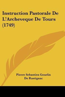 Instruction Pastorale de L'Archeveque de Tours (1749) (English, French, Paperback): Pierre Sebastien Gourlin, Louis...