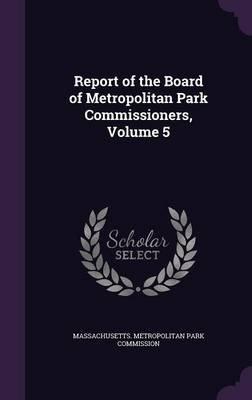 Report of the Board of Metropolitan Park Commissioners, Volume 5 (Hardcover): Massachusetts Metropolitan Park Commiss
