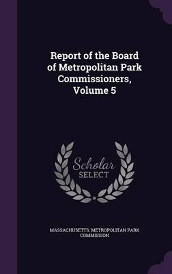 Report of the Board of Metropolitan Park Commissioners, Volume 5 (Hardcover): Massachusetts Metropolitan Park Commiss