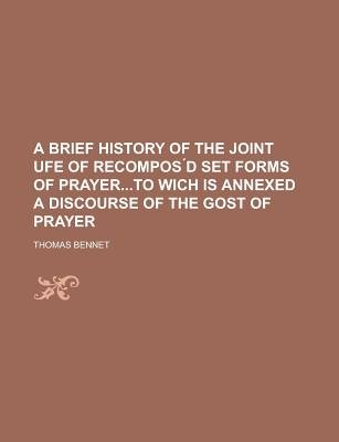 A Brief History of the Joint Ufe of Recompos D Set Forms of Prayerto Wich Is Annexed a Discourse of the Gost of Prayer...