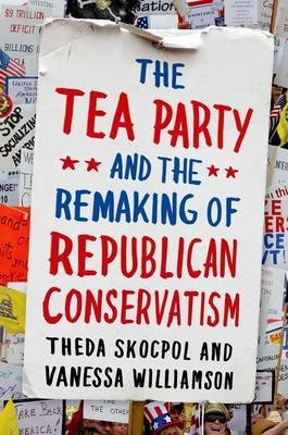 The Tea Party and the Remaking of Republican Conservatism (Paperback): Theda Skocpol, Vanessa Williamson