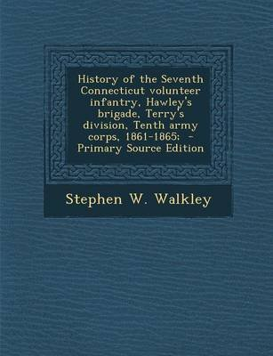 History of the Seventh Connecticut Volunteer Infantry, Hawley's Brigade, Terry's Division, Tenth Army Corps,...