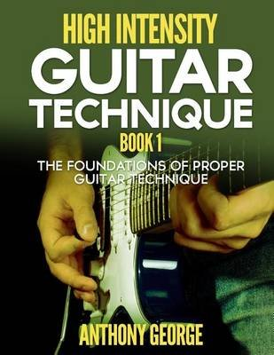 High Intensity Guitar Technique Book 1 - The Foundations of Proper Guitar Technique (Paperback): Anthony George