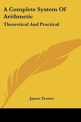 A Complete System of Arithmetic - Theoretical and Practical (Paperback): James Trotter