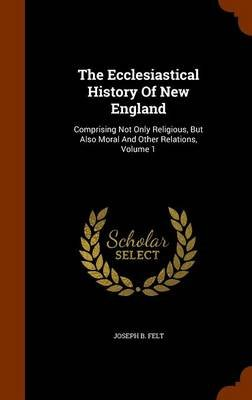 The Ecclesiastical History of New England - Comprising Not Only Religious, But Also Moral and Other Relations, Volume 1...