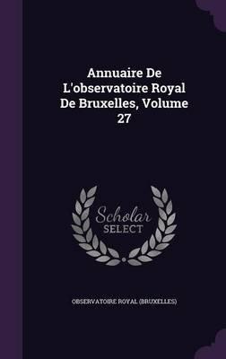 Annuaire de L'Observatoire Royal de Bruxelles, Volume 27 (Hardcover): Observatoire Royal (Bruxelles)
